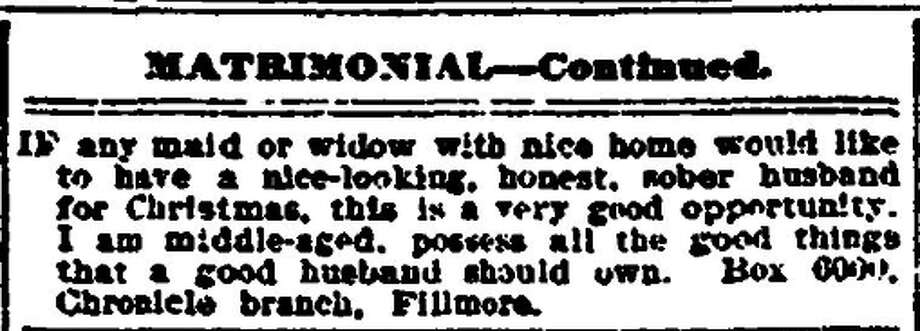 "1907: ""If any maid or widow with nice home would like to have a nice-looking, honest, sober husband for Christmas, this is a very good opportunity. I am middle aged, possess all the good things that a good husband should own.""  Photo: The San Francisco Chronicle Archives"
