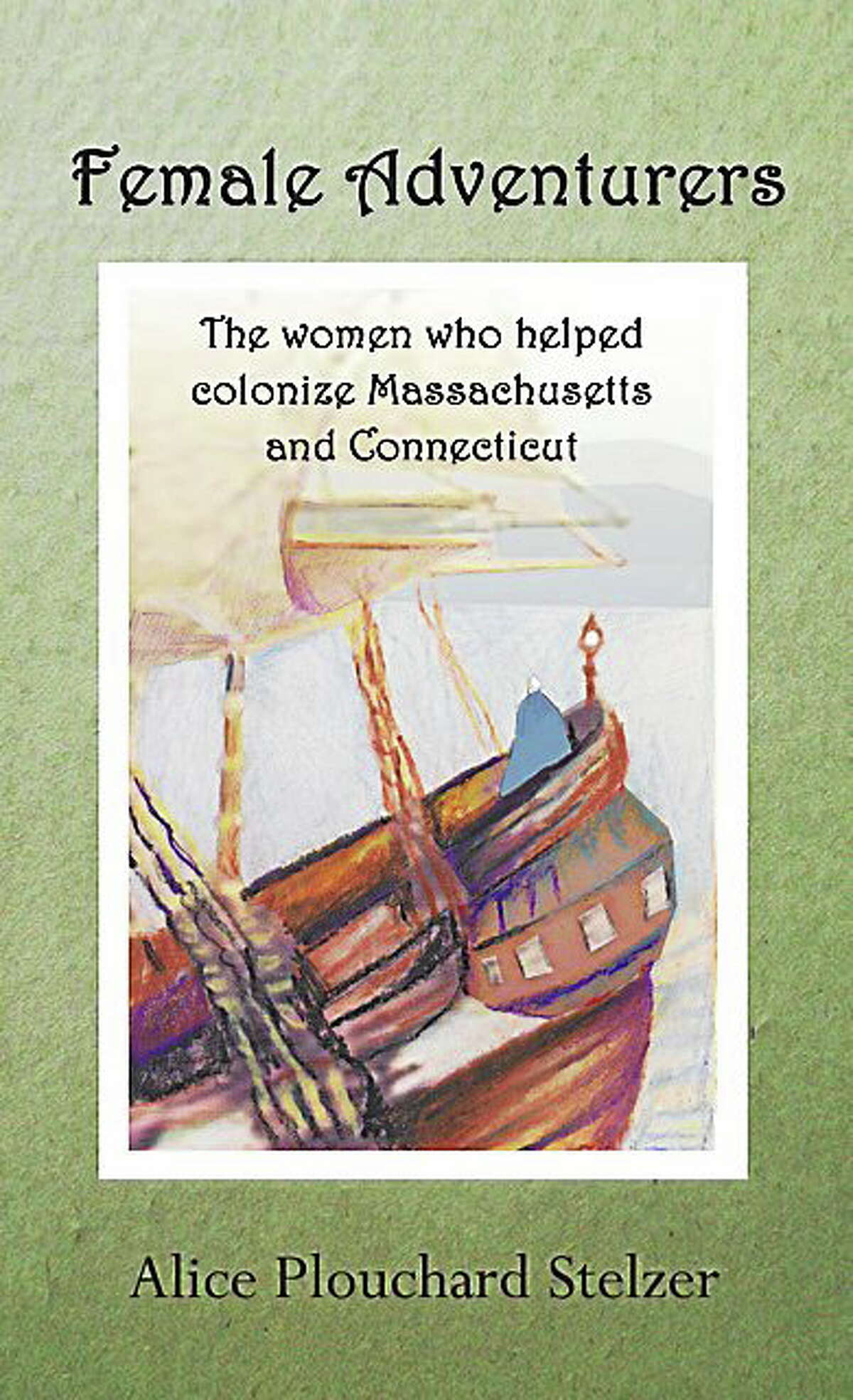 Alice Plouchard Stelzer is the author of Female Adventurers, a book highlighting the lives of 12 Puritan women in Massachusetts and Connecticut.