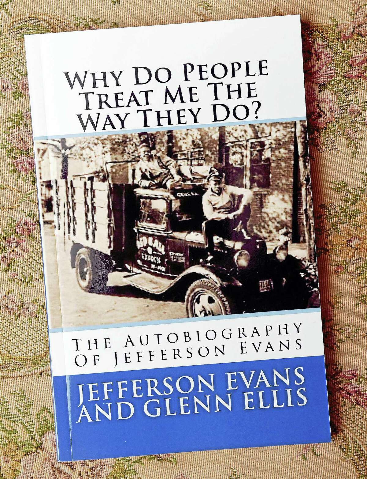 The book, Why Do People Treat Me The Way They Do?, the Autobiography of Jefferson Evans.