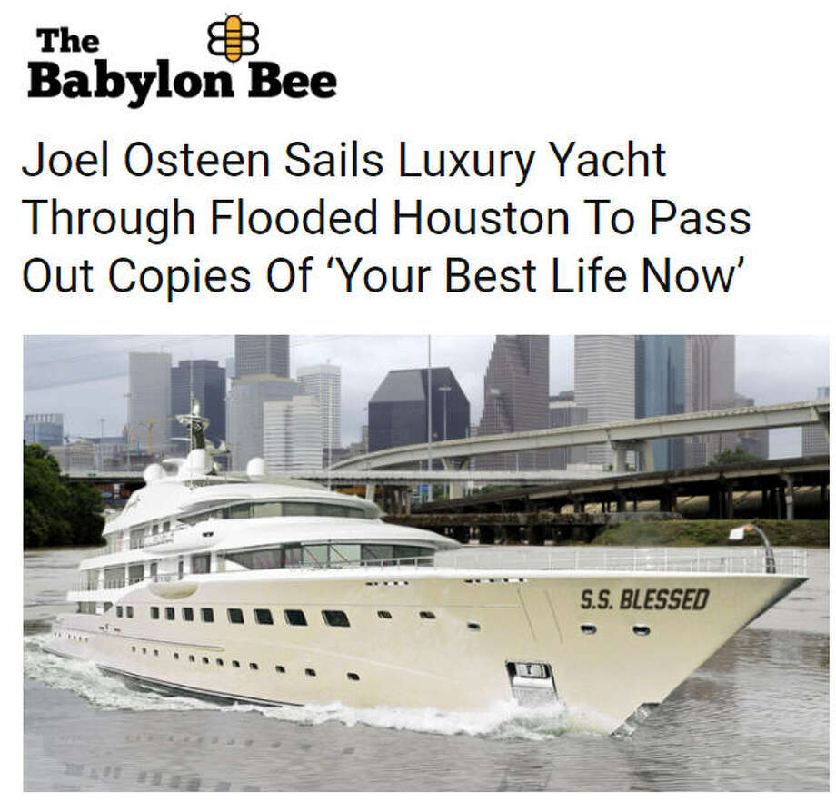 "Hoax: Joel Osteen on a yachtA fake news story from the Christian satire site The Babylon Bee ""reports"" that Lakewood Church pastor Joel Osteen was sailing through the flooded streets of Houston after Hurricane Harvey on a luxury yacht titled the S.S. Blessed. The article was intended as a joke, but some readers were fooled. Photo: The Babylon Bee"