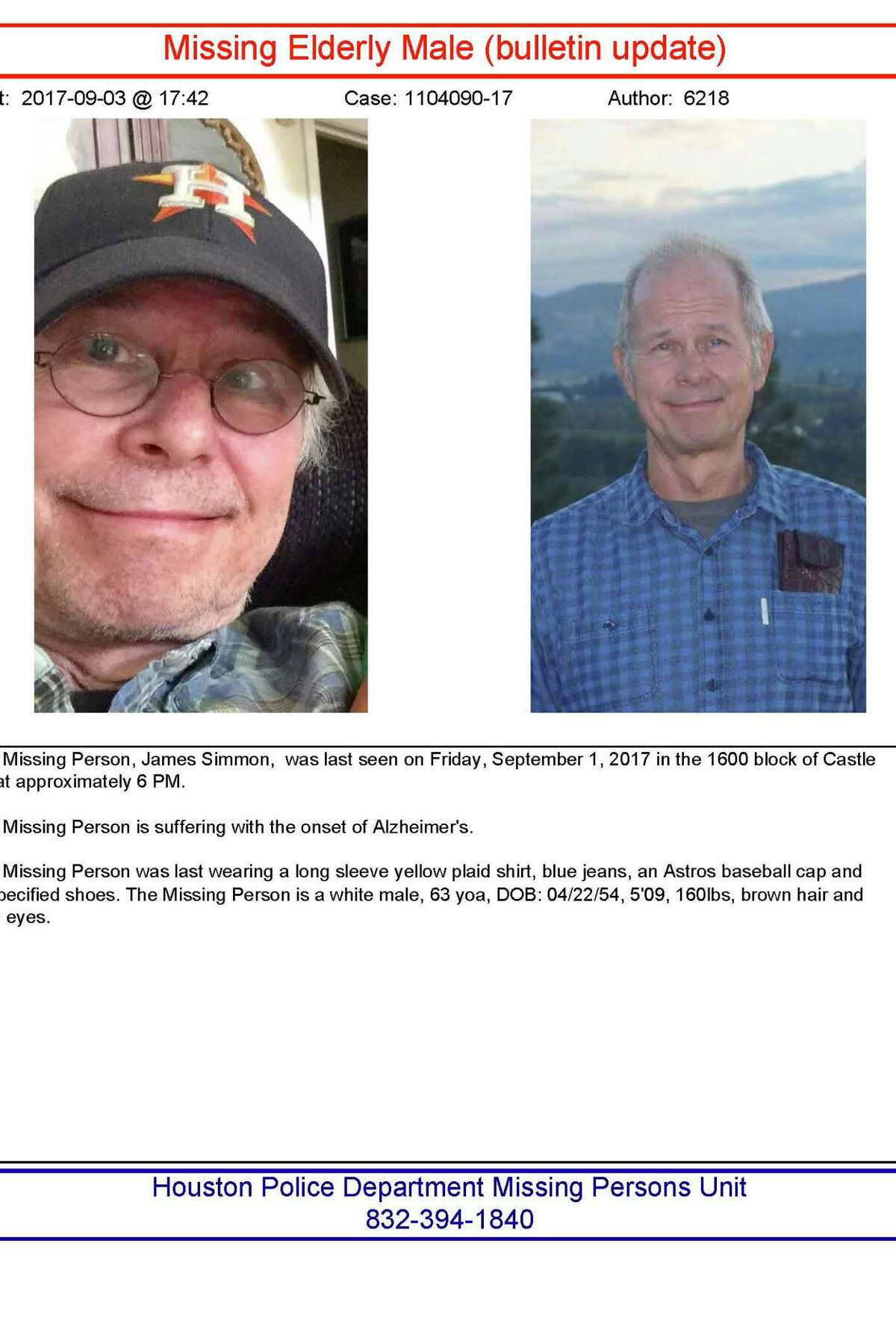 The Missing Person, James Simmon, was last seen on Friday, September 1, 2017 in the 1600 block of Castle Ct. at approximately 6 PM. The Missing Person is suffering with the onset of Alzheimer's. The Missing Person was last wearing a long sleeve yellow plaid shirt, blue jeans, an Astros baseball cap and unspecified shoes. The Missing Person is a white male, 63 yoa, DOB: 04/22/54, 5'09, 160lbs, brown hair and blue eyes.