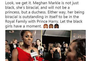 """""""Look, we get it. Meghan Markle is not just black, she's biracial, and will not be a princess, but a duchess. Either way, her being biracial is outstanding in itself to be in the Royal Family with Prince Harry. Let the black girls have a moment.""""  Source:  Twitter"""