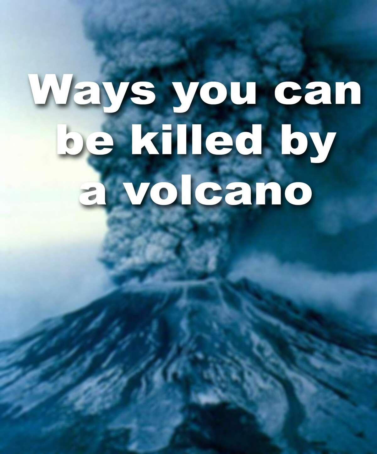 Click through to learn the many ways you can be killed by a volcano.