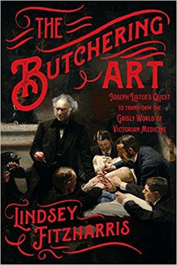 """The Butchering Art: Joseph Lister's Quest to Transform the Grisly World of Victorian Medicine"" by Lindsey Fitzharris Photo: Courtesy Photo"