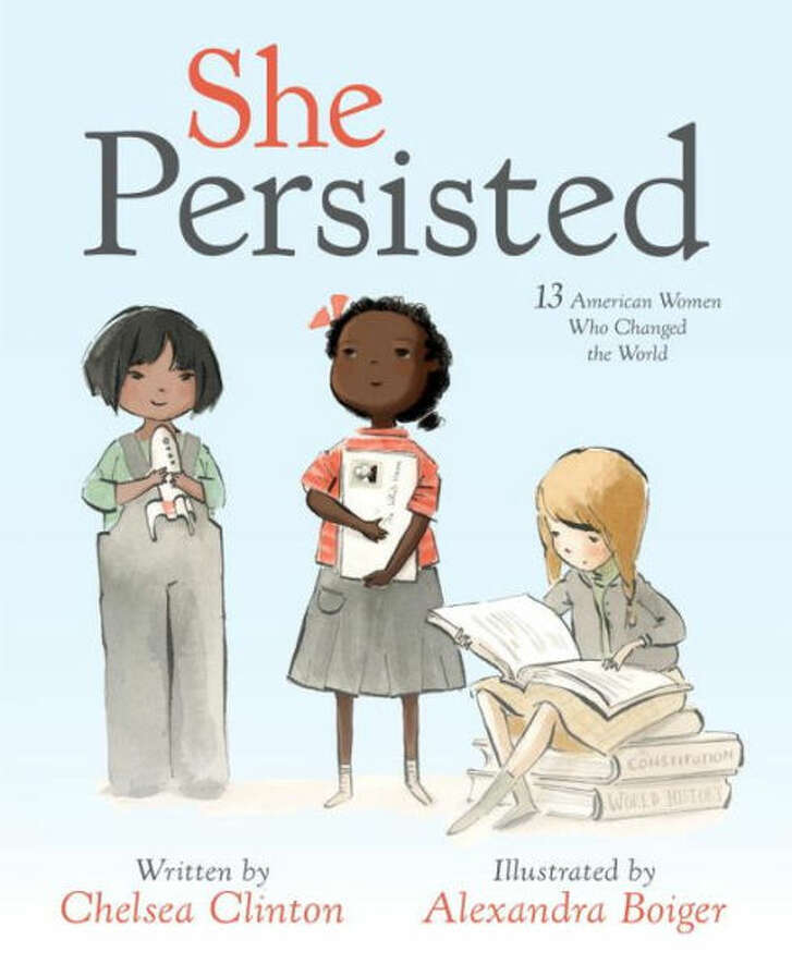 "CHILDREN'S BOOKS: She Persisted: 13 American Women Who Changed the World""  By Chelsea Clinton and illustrated by Alexandra Boiger, 32 pp., $17.994-8  years"