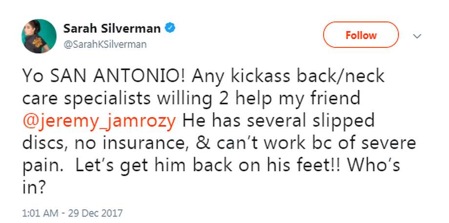 Sarah Silverman: Yo SAN ANTONIO! Any kickass back/neck care specialists willing 2 help my friend @jeremy_jamrozy He has several slipped discs, no insurance, & can't work bc of severe pain.  Let's get him back on his feet!! Who's in? Photo: Twitter.com