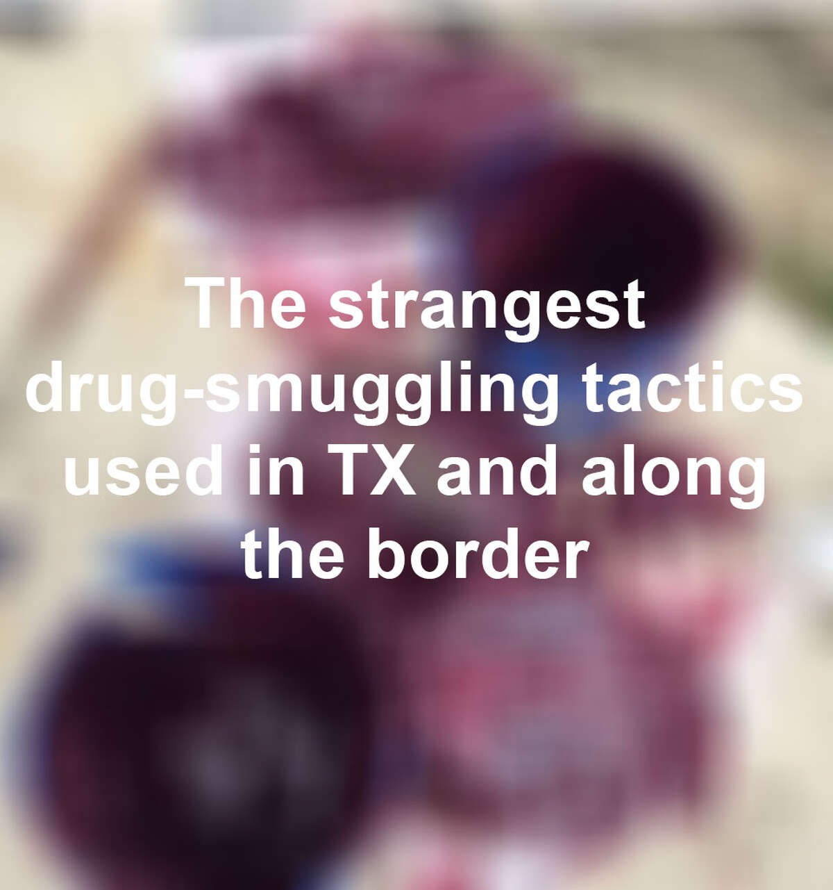 Drug traffickers seem to be getting more creative in their attempts to smuggle drugs.