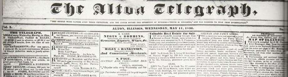 Newspapers have always played a vital role in the development of new communities. Many were published in Madison County and Alton despite the difficulties involved in shipping presses and circulating the newspaper to residents. More than 40 newspapers were started in Alton between 1819 and the present. The Alton Spectator was begun in 1832, by O.M. Adams and Edward Breath at Upper Alton. A November, 1837 edition of the paper was notable in its lack of comment on the Lovejoy murder. The Alton Telegraph was first published on January 15, 1836. It was founded by R.M. Treadway and L.A. Parks, and has bee the one newspaper in continual operation to the present day. In 1893, publisher Wilbur T. Norton sold his Telegraph stock to J.A. Cousley. The Telegraph was published by the Cousley and McAdams families until 1985, when the daily paper was purchased by Ralph Ingersoll II and Sunrise Industries. In this picture is the May 11, 1836 issue which included advertisements for delicacies such as pickled oysters and peach brandy, window glass, valuable real estate, and cash advances made on consignments by Godfrey, Gilman & Co. Many religious, political and foreign language papers were published over the years. Photo: File Photo