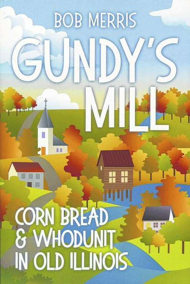 """Gundy's Mill: Corn Bread and Whodunit in Old Illinois"" is the latest book from author Bob Merris. Photo: Photo Provided"