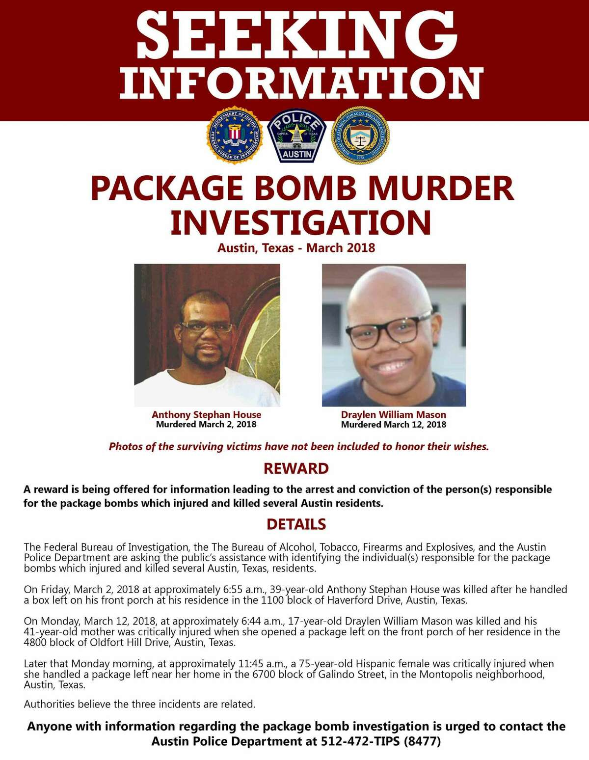 On Sunday, March 18, 2018, the Austin Police Department, Federal Bureau of Investigation and Bureau of Alcohol, Tobacco, Firearms and Explosives announced the three agencies are now offering a reward of up to $100,000 for information leading to the arrest and conviction of the person(s) responsible for the package bombs which recently injured and killed several Austin residents.