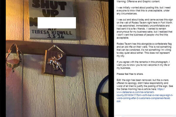 "a sign saying, ""Shut up n*****"" hung on the wall of Rodeo Tavern in Fort Worth, according to a Facebook post from Owen McGrath. McGrath said in his post that the sign has been removed after the Dallas Morning News wrote an article about the sign."