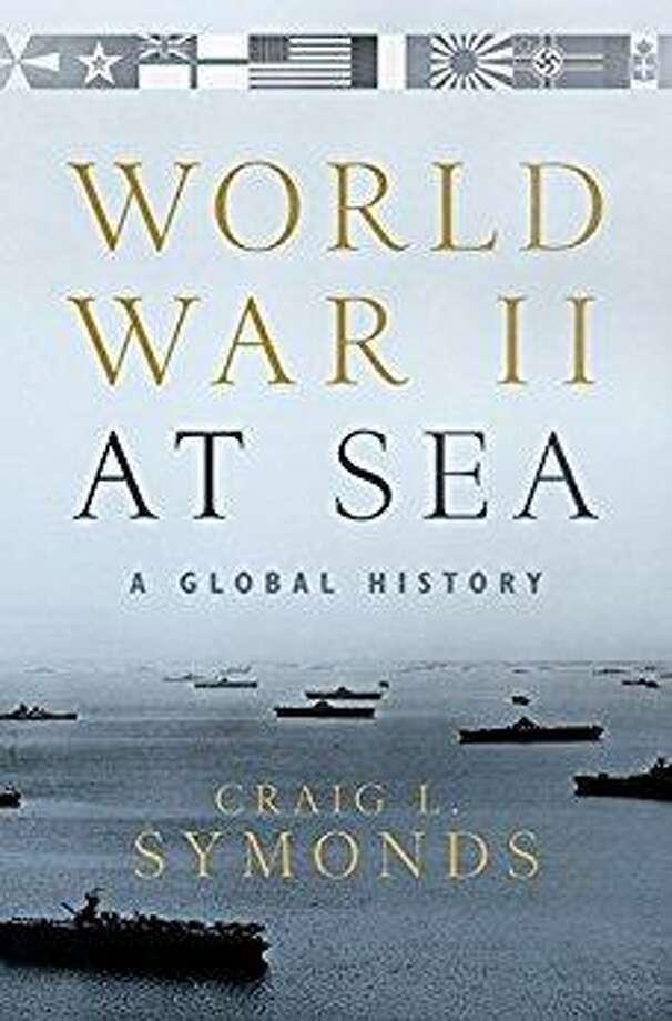 """World War II at Sea: A Global History,"" by Craig L. Symonds, Oxford University Press, $34.95 Photo: Oxford University Press"