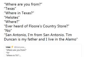 """@ajbrehm24: """"Where are you from?"""" """"Texas"""" """"Where in Texas?"""" """"Helotes"""" """"Where?"""" """"Ever heard of Floore's Country Store?"""" """"No"""" """"San Antonio, I'm from San Antonio. Tim Duncan is my father and I live in the Alamo"""""""