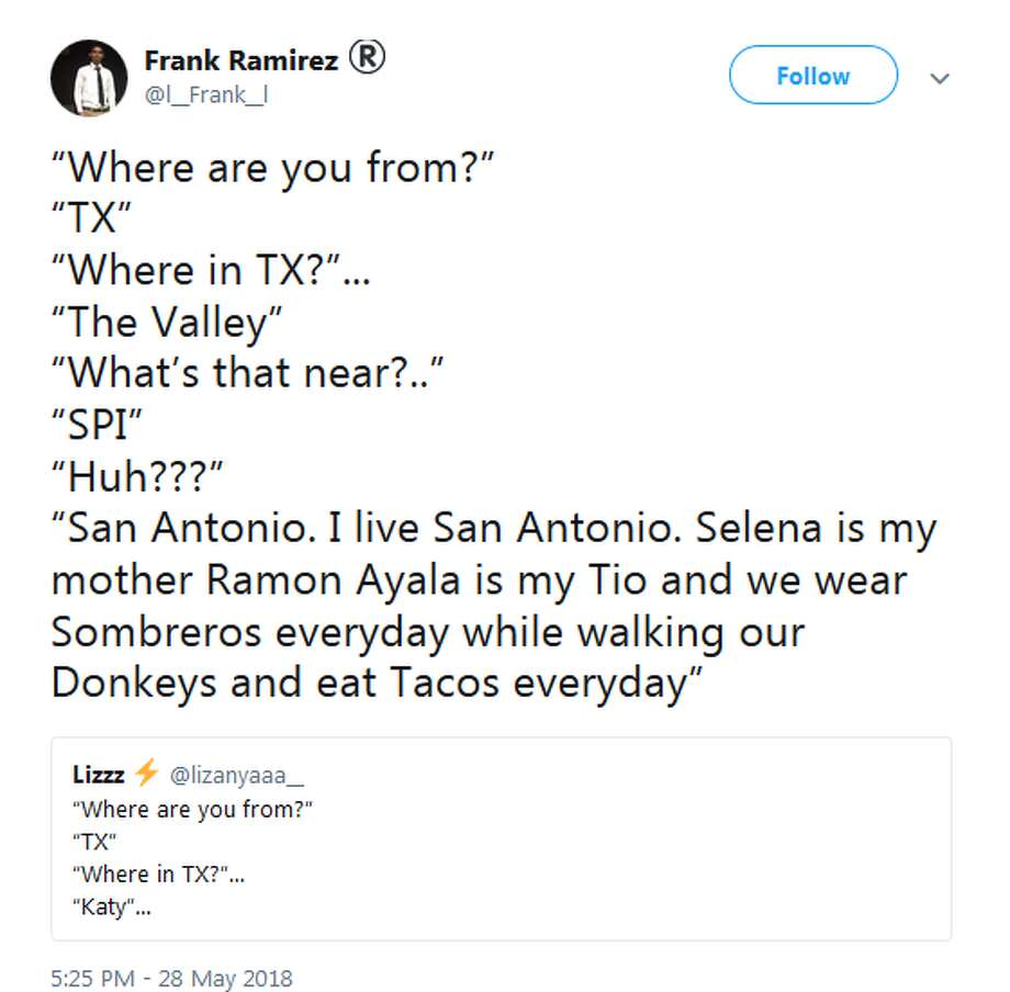 "@l__Frank__l: ""Where are you from?"" ""TX"" ""Where in TX?""... ""The Valley"" ""What's that near?.."" ""SPI"" ""Huh???"" ""San Antonio. I live San Antonio. Selena is my mother Ramon Ayala is my Tio and we wear Sombreros everyday while walking our Donkeys and eat Tacos everyday"" Photo: Twitter Screengrabs"