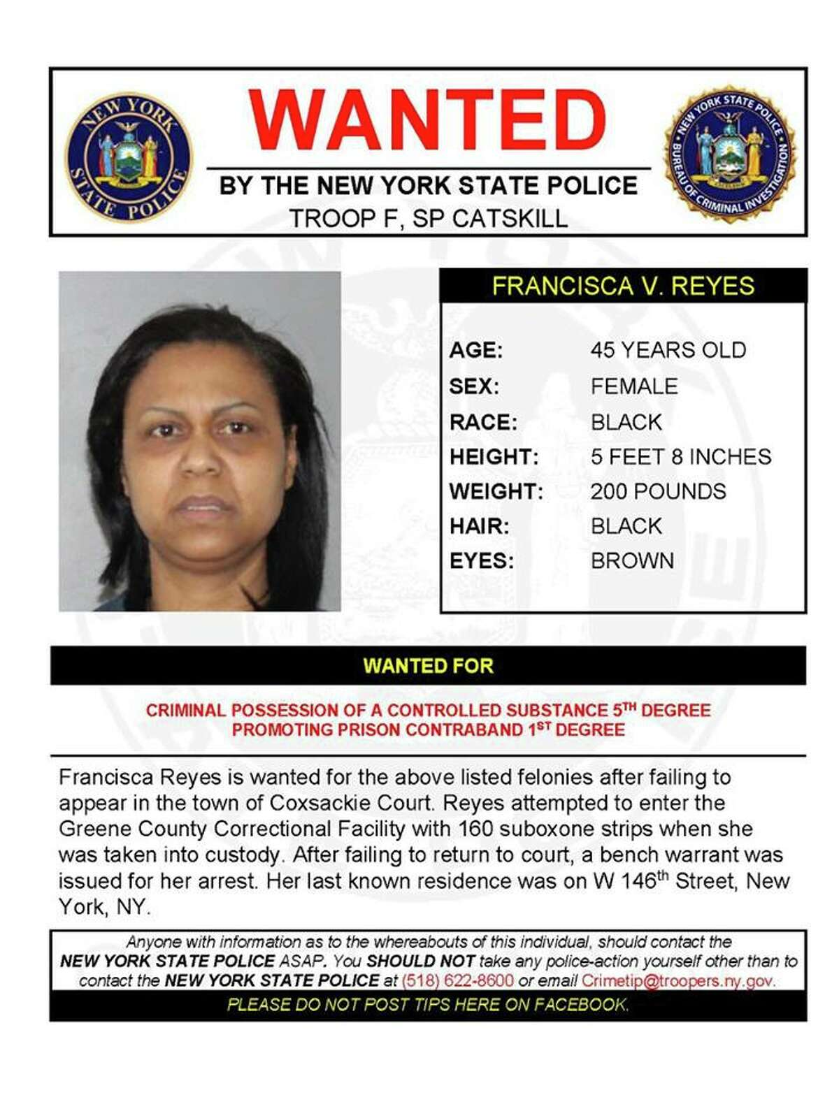Francisca Reyes, 45, is wanted for criminal possession of a controlled substance and promoting prison contraband for allegedly attempting to enter the Greene County Correctional Facility with 160 suboxone strips. She was taken into custody but failed to appear in Coxsackie Town Court and a bench warrant was issued for her arrest. Her last known residence was on W 146th Street in New York City. (State Police)