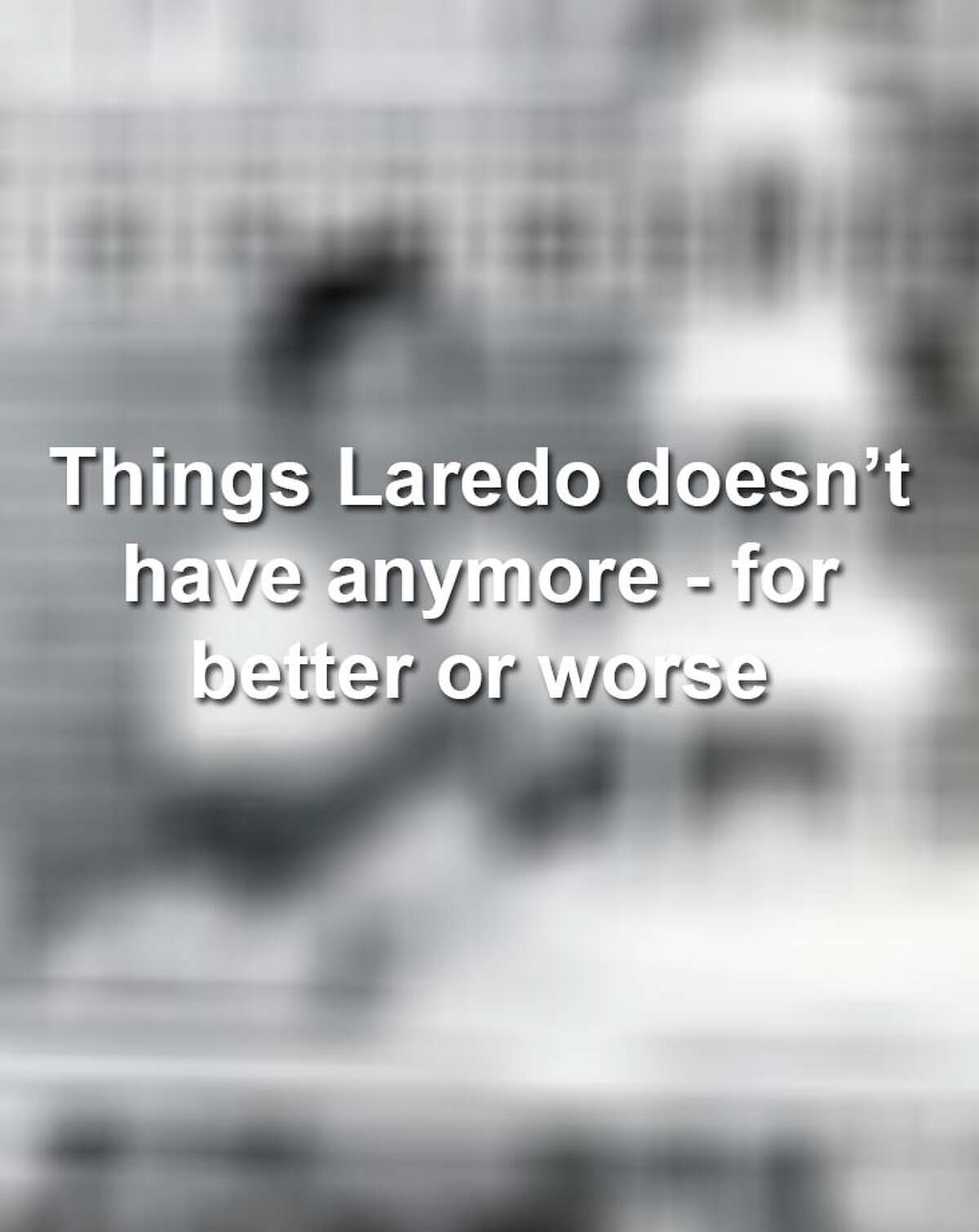 Keep scrolling to see things that have closed in Laredo over the years.