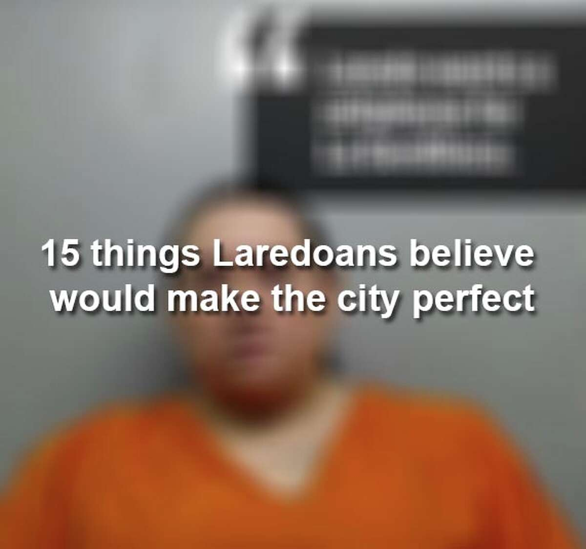Keep scrolling to see what locals said Laredo needs to become the perfect city.