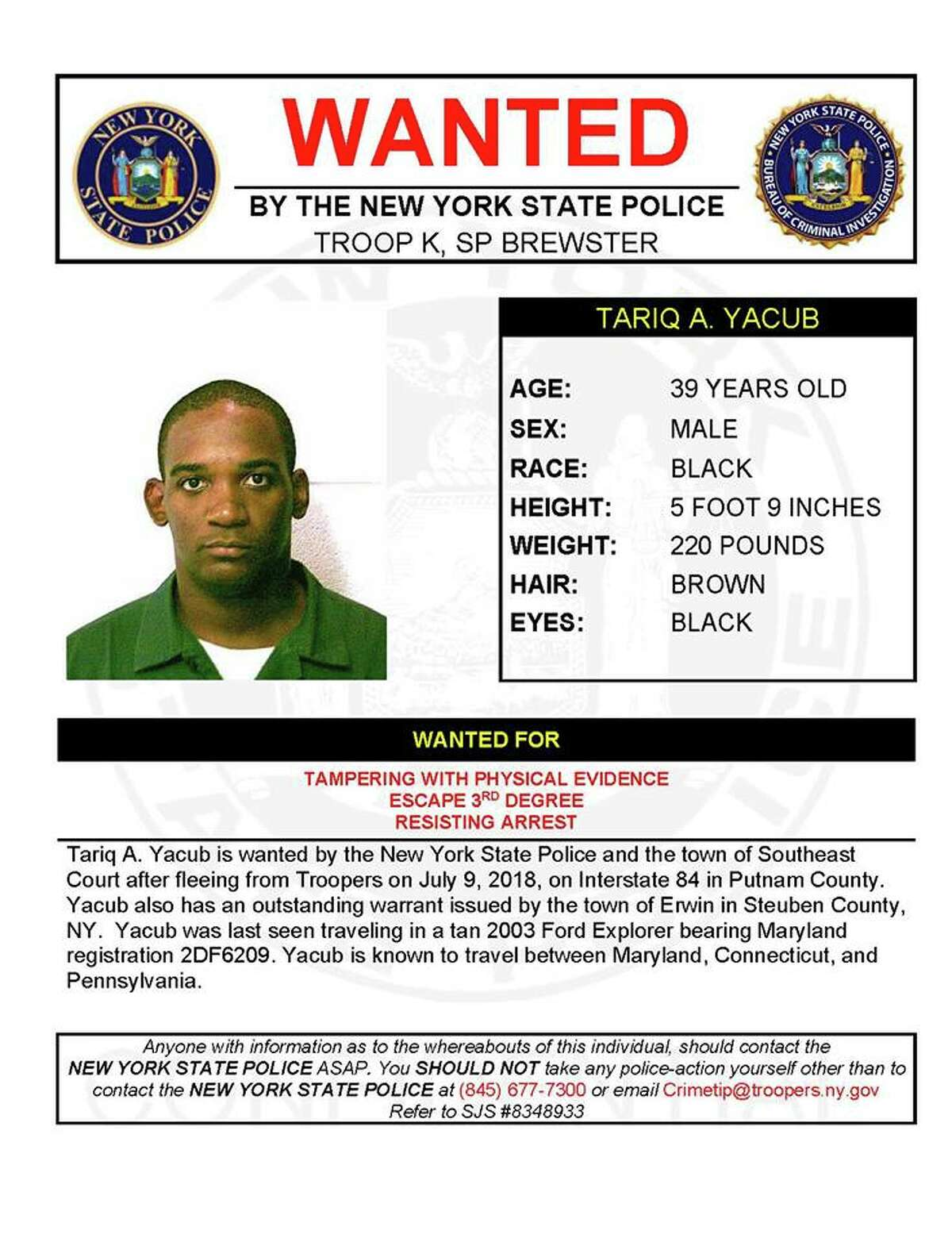 Tariq A. Yacub, 39, is wanted for tampering with physical evidence, escape and resisting arrest. Yacub is wanted by State Police and the town of Southeast Court after fleeing from troopers on July 9, 2018, on Interstate 84 in Putnam County. Yacub also has an outstanding warrant issued by the town of Erwin in Steuben County. He was last seen in a tan 2003 Ford Explorer with Maryland license 2DF6209. Yacub is known to travel among Maryland, Connecticut and Pennsylvania.