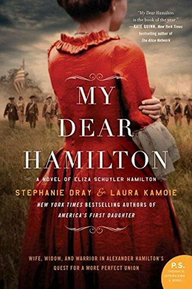 """""""My Dear Hamilton: A Novel of Eliza Schuyler Hamilton,"""" by Stephanie Dray and Laura Kamoie, William Morrow, $26.99 Photo: William Morrow"""