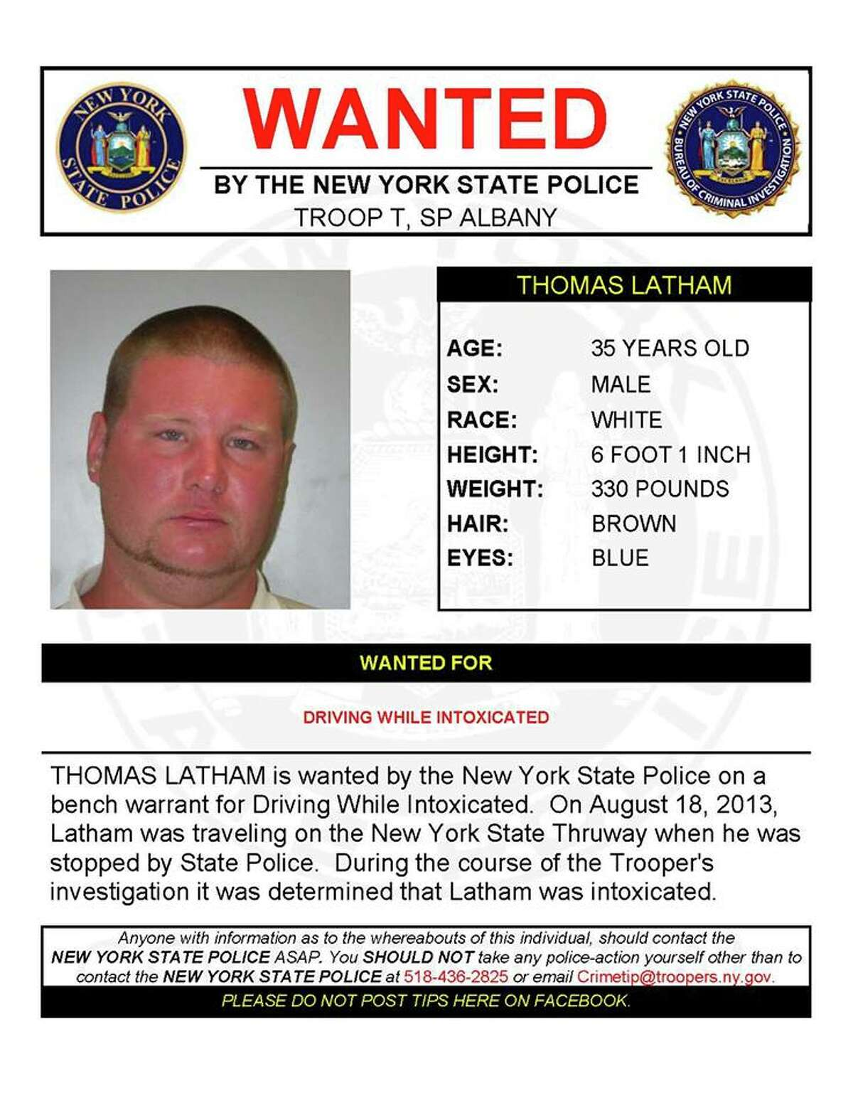 Thomas Latham, 35, is wanted by State Police on a bench warrant for driving while intoxicated. On Aug. 18, 2013, Latham was driving on the Thruway when he was stopped by a trooper who determined Latham was intoxicated.