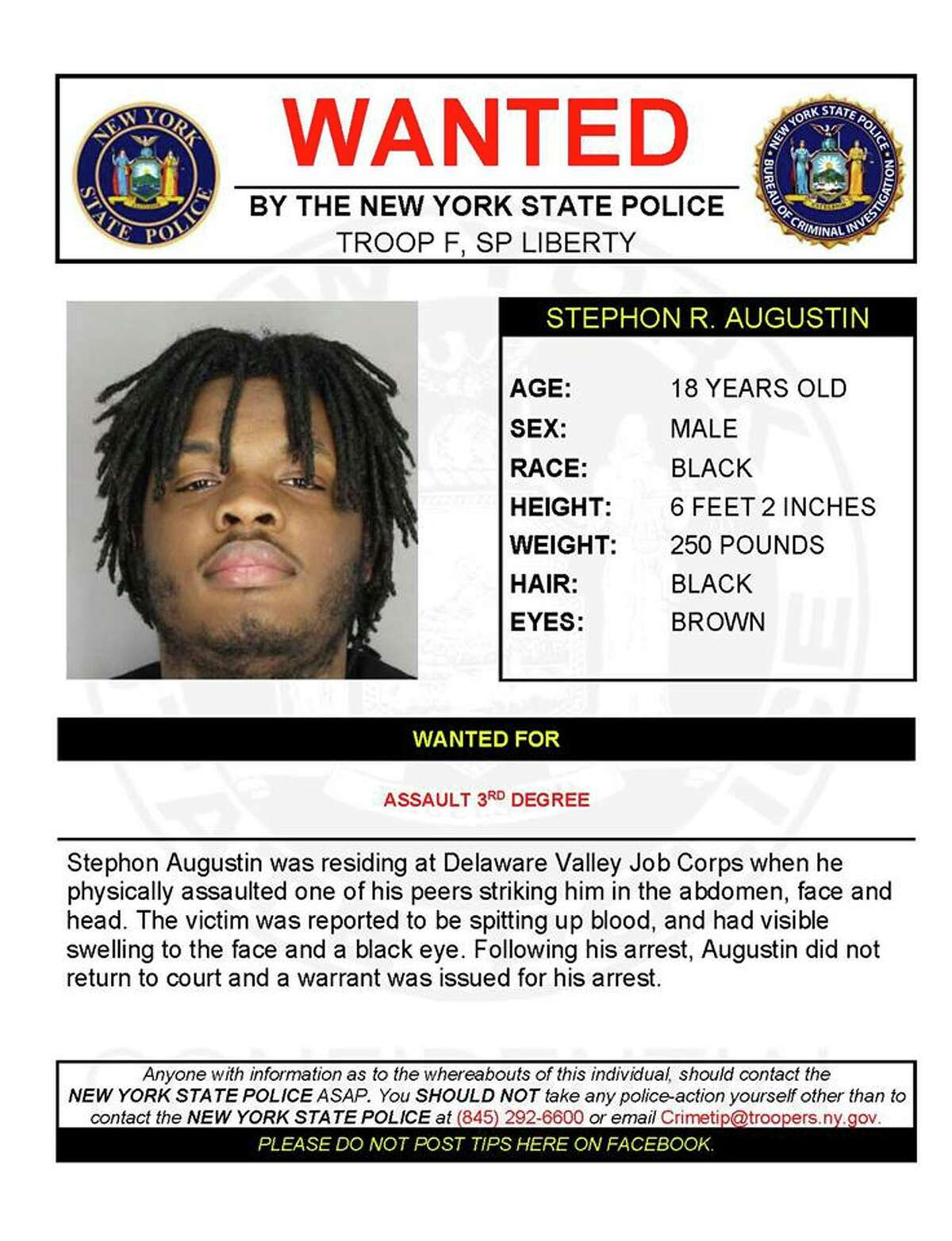 Stephon Augustin, 18, is wanted by State Police for assault on a fellow resident at Delaware Valley Job Corps in Delaware County. Police said he struck the other person in the abdomen, face and head, causing him to spit up blood and have visible swelling to his face and a black eye. Following his arrest, Augustin did not return to court and a warrant was issued for his arrest.