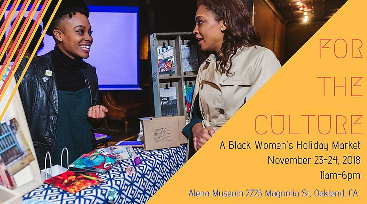 Featuring more than 30 local black women artists, makers and entrepreneurs, For the Culture: A Black Women's Holiday Market is a place to shop for holiday gifts and celebrate the community at the same time. 11 a.m.- 6 p.m. Friday and Saturday, Nov. 23 and 24; Alena Museum, 2725 Magnolia St., Oakland.