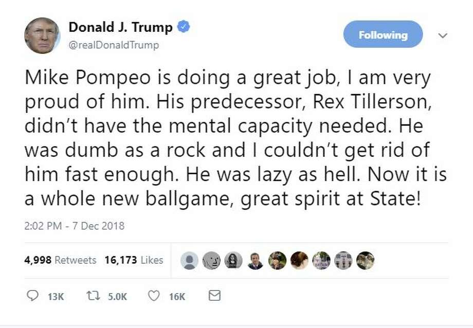 """Trumps tweet reads: """"Mike Pompeo is doing a great job, I am very proud of him. His predecessor, Rex Tillerson, didn't have the mental capacity needed. He was dumb as a rock and I couldn't get rid of him fast enough. He was lazy as hell. Now it is a whole new ballgame, great spirit at State!"""" >>>Click through to Twitter reactions to his post. Photo: Twitter"""