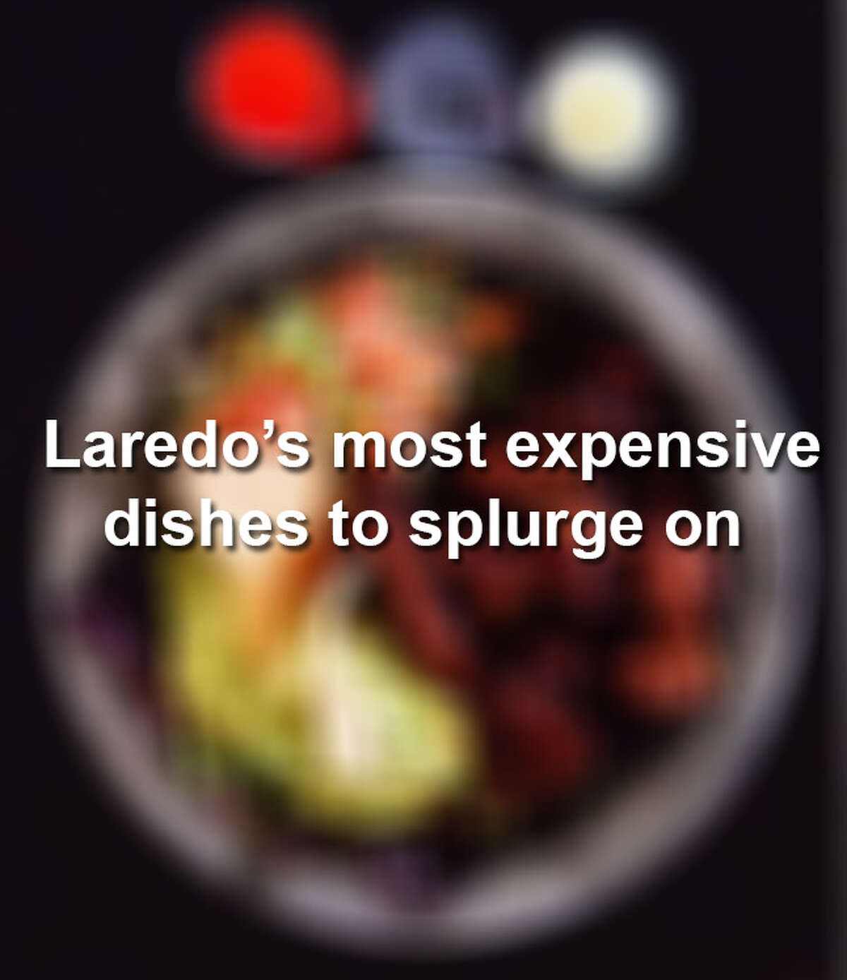 Feeling fancy? Keep scrolling to see some of Laredo's most expensive dishes to try at local eateries.