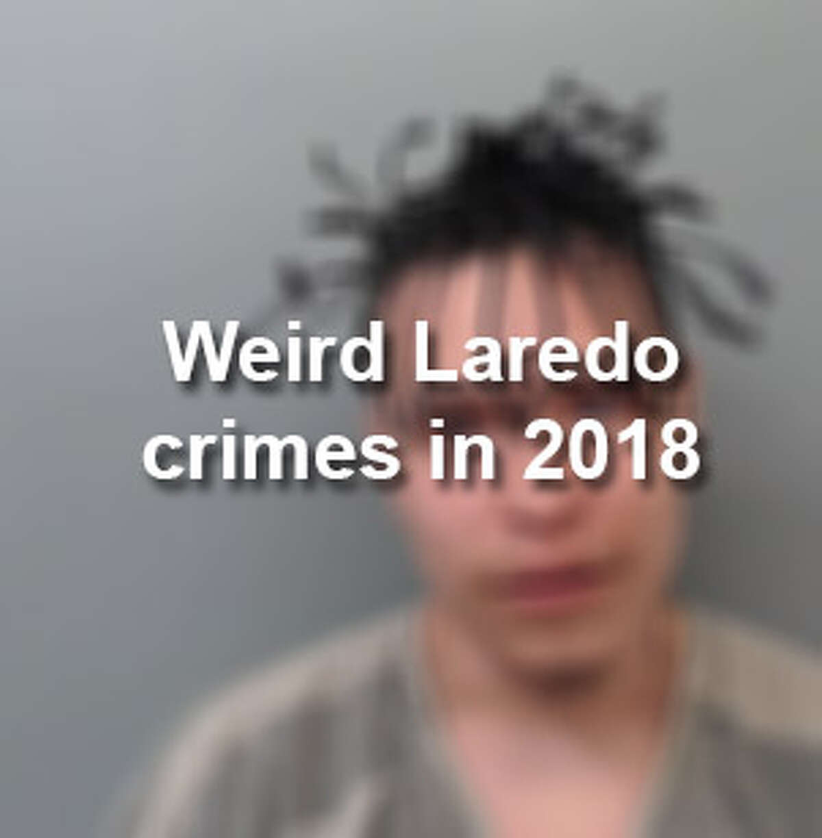Keep scrolling to see some of the most bizarre arrests that occurred in Laredo in 2018.